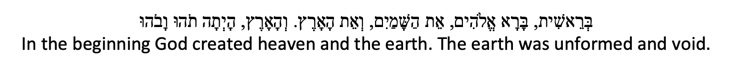 Hebrew: In the beginning God created heaven and the earth. The earth was unformed and void.